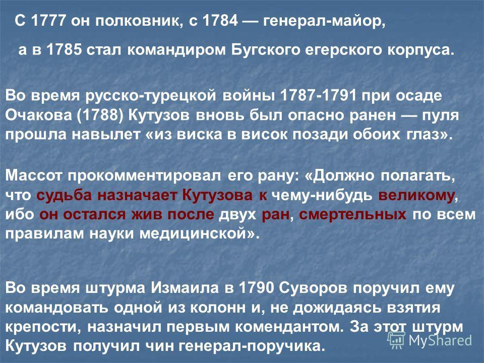 С 1777 он полковник, с 1784 генерал-майор, а в 1785 стал командиром Бугского егерского корпуса. Во время русско-турецкой войны 1787-1791 при осаде Очакова (1788) Кутузов вновь был опасно ранен пуля прошла навылет «из виска в висок позади обоих глаз».