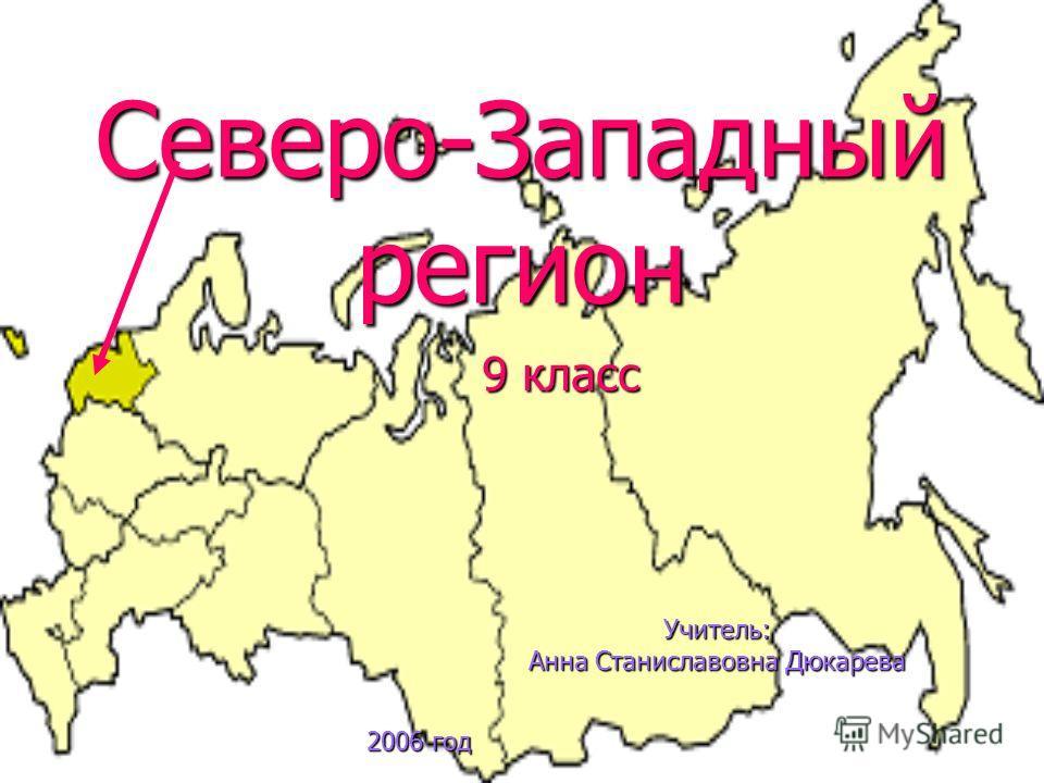 Северо-Западный регион 9 класс Учитель: Анна Станиславовна Дюкарева 2006 год