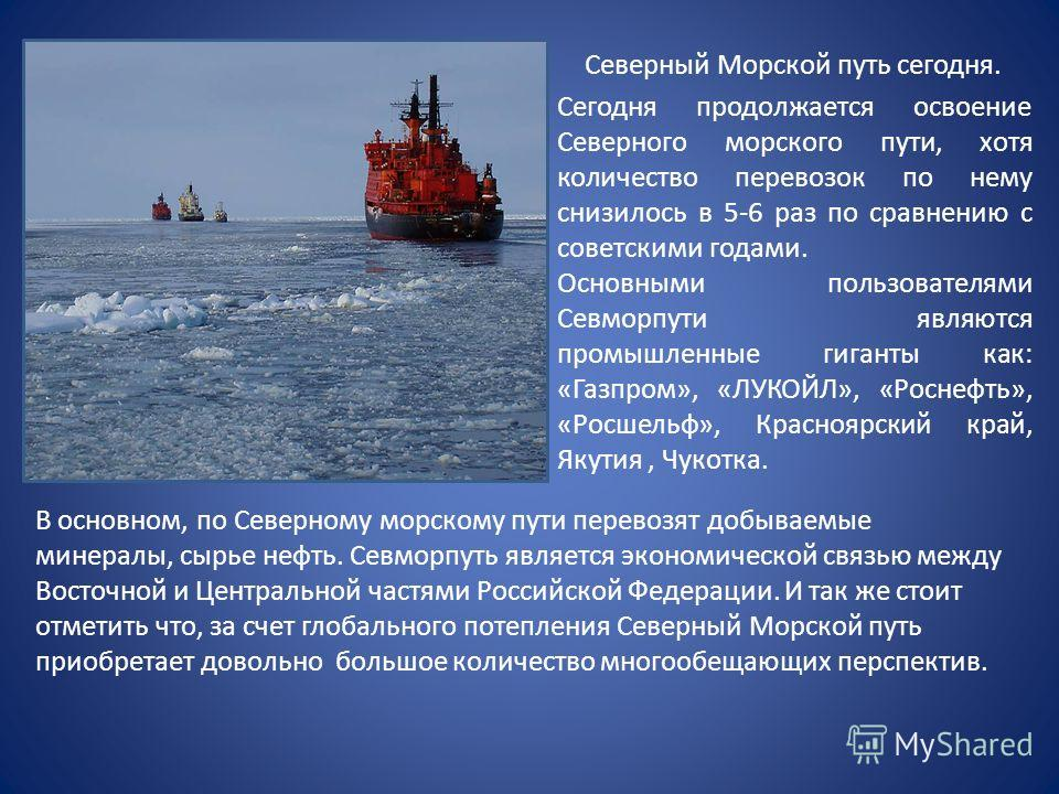 Северный Морской путь сегодня. Сегодня продолжается освоение Северного морского пути, хотя количество перевозок по нему снизилось в 5-6 раз по сравнению с советскими годами. Основными пользователями Севморпути являются промышленные гиганты как: «Газп