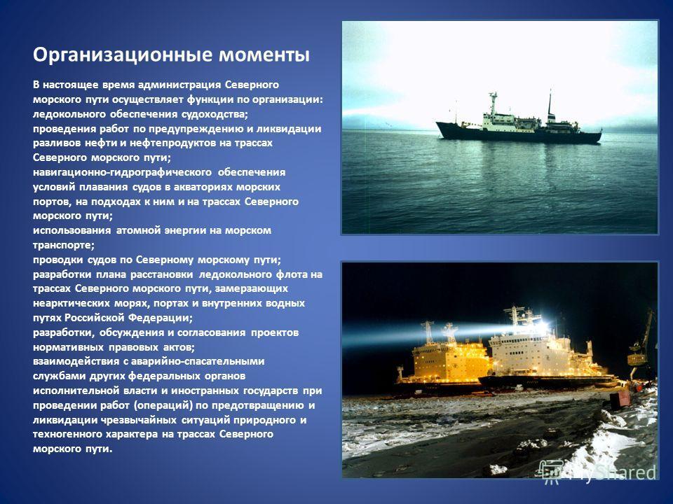 Организационные моменты В настоящее время администрация Северного морского пути осуществляет функции по организации: ледокольного обеспечения судоходства; проведения работ по предупреждению и ликвидации разливов нефти и нефтепродуктов на трассах Севе