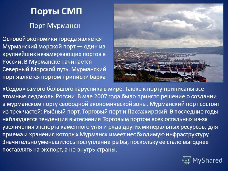 Порты СМП Основой экономики города является Мурманский морской порт один из крупнейших незамерзающих портов в России. В Мурманске начинается Северный Морской путь. Мурманский порт является портом приписки барка Порт Мурманск «Седов» самого большого п