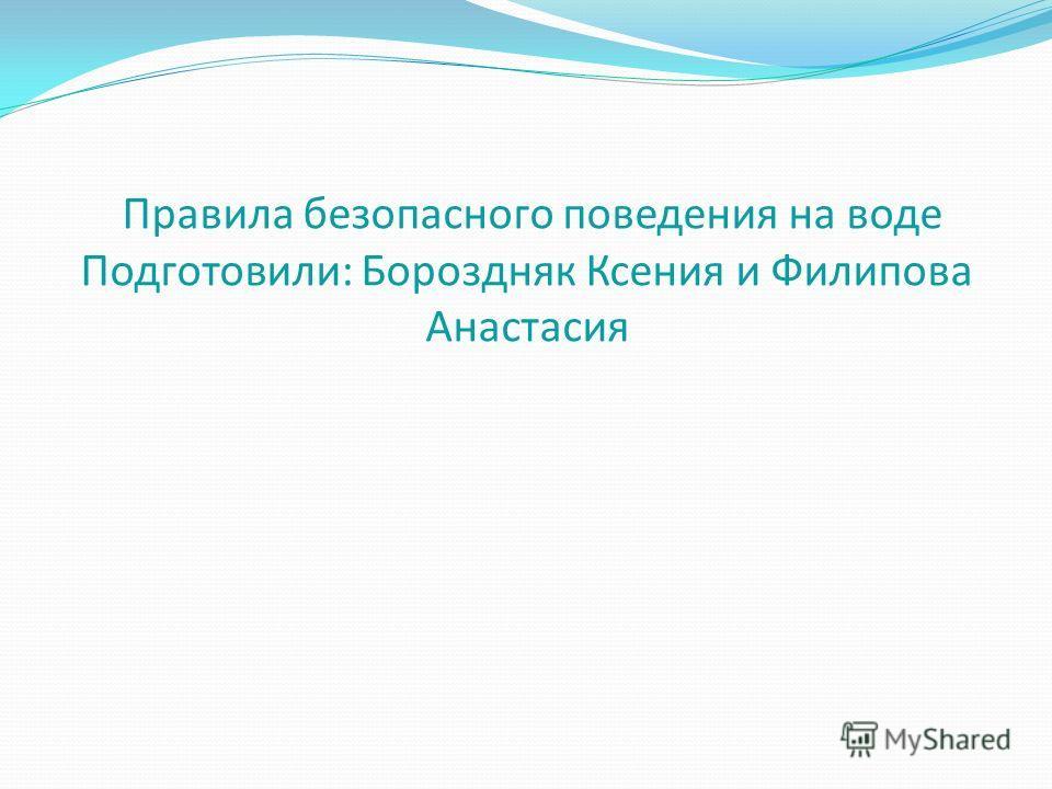 Правила безопасного поведения на воде Подготовили: Бороздняк Ксения и Филипова Анастасия