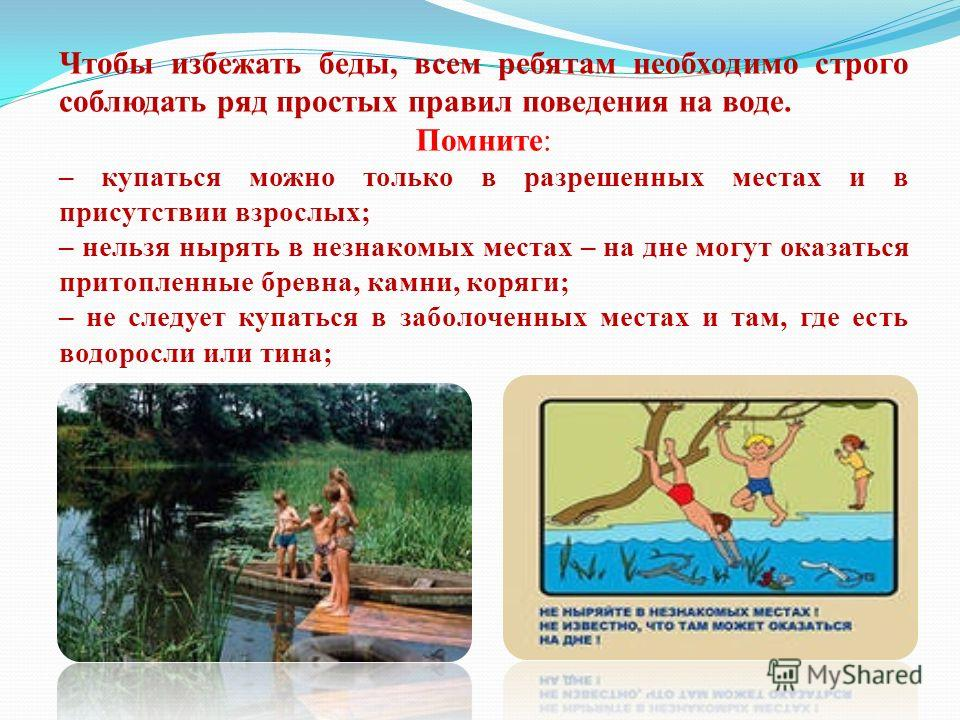 Чтобы избежать беды, всем ребятам необходимо строго соблюдать ряд простых правил поведения на воде. Помните: – купаться можно только в разрешенных местах и в присутствии взрослых; – нельзя нырять в незнакомых местах – на дне могут оказаться притоплен