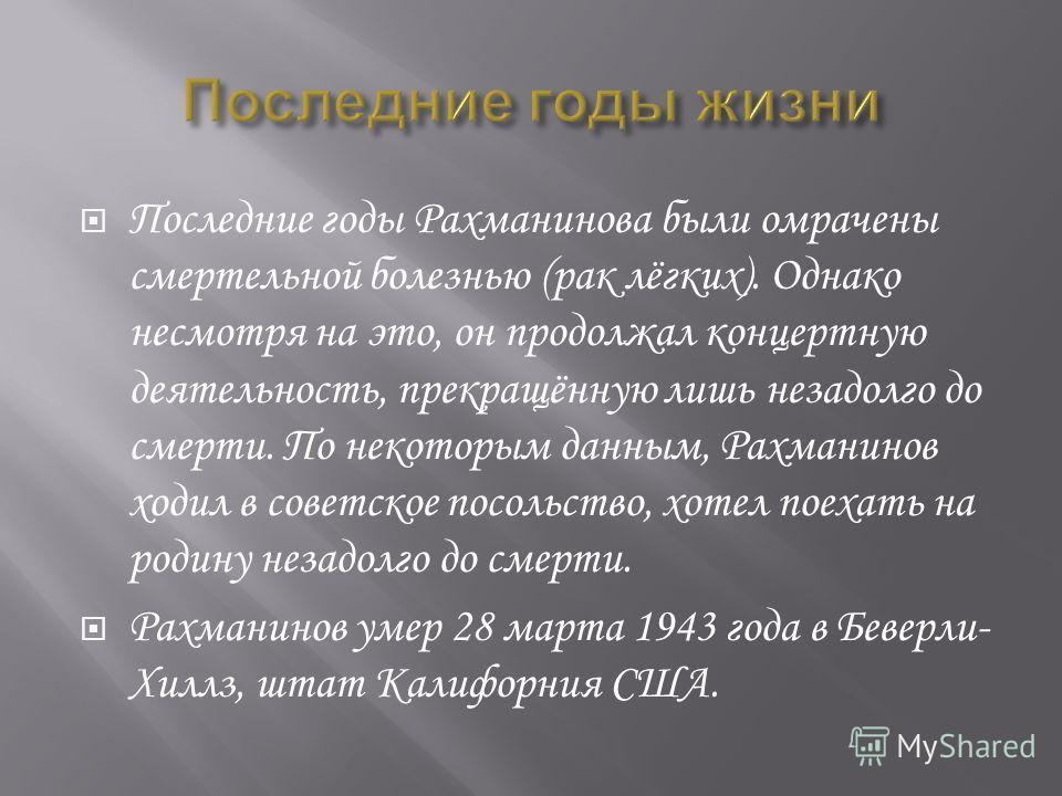 Последние годы Рахманинова были омрачены смертельной болезнью (рак лёгких). Однако несмотря на это, он продолжал концертную деятельность, прекращённую лишь незадолго до смерти. По некоторым данным, Рахманинов ходил в советское посольство, хотел поеха