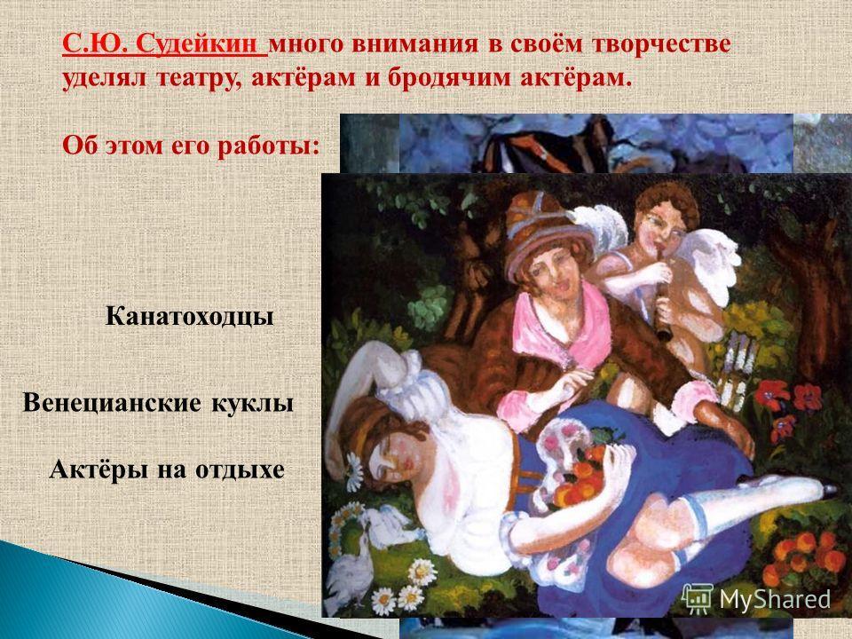 С.Ю. Судейкин много внимания в своём творчестве уделял театру, актёрам и бродячим актёрам. Об этом его работы: Канатоходцы Венецианские куклы Актёры на отдыхе
