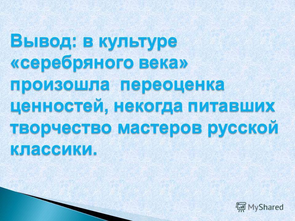 Вывод: в культуре «серебряного века» произошла переоценка ценностей, некогда питавших творчество мастеров русской классики.