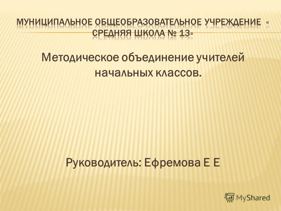 Методическое объединение учителей начальных классов. Руководитель: Ефремова Е Е