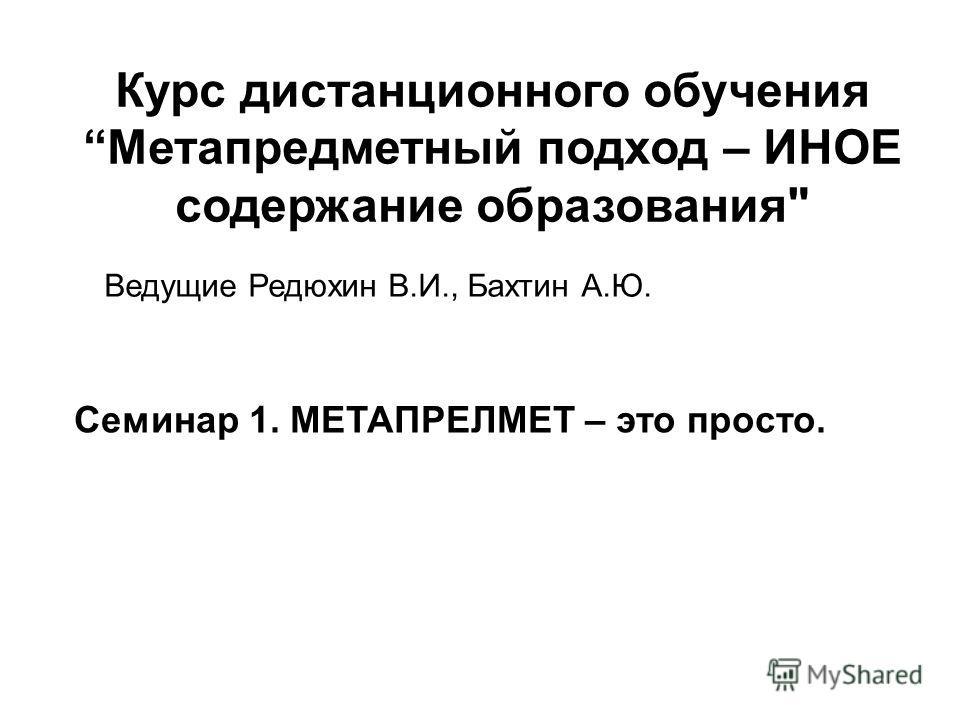 Курс дистанционного обучения Метапредметный подход – ИНОЕ содержание образования Ведущие Редюхин В.И., Бахтин А.Ю. Семинар 1. МЕТАПРЕЛМЕТ – это просто.