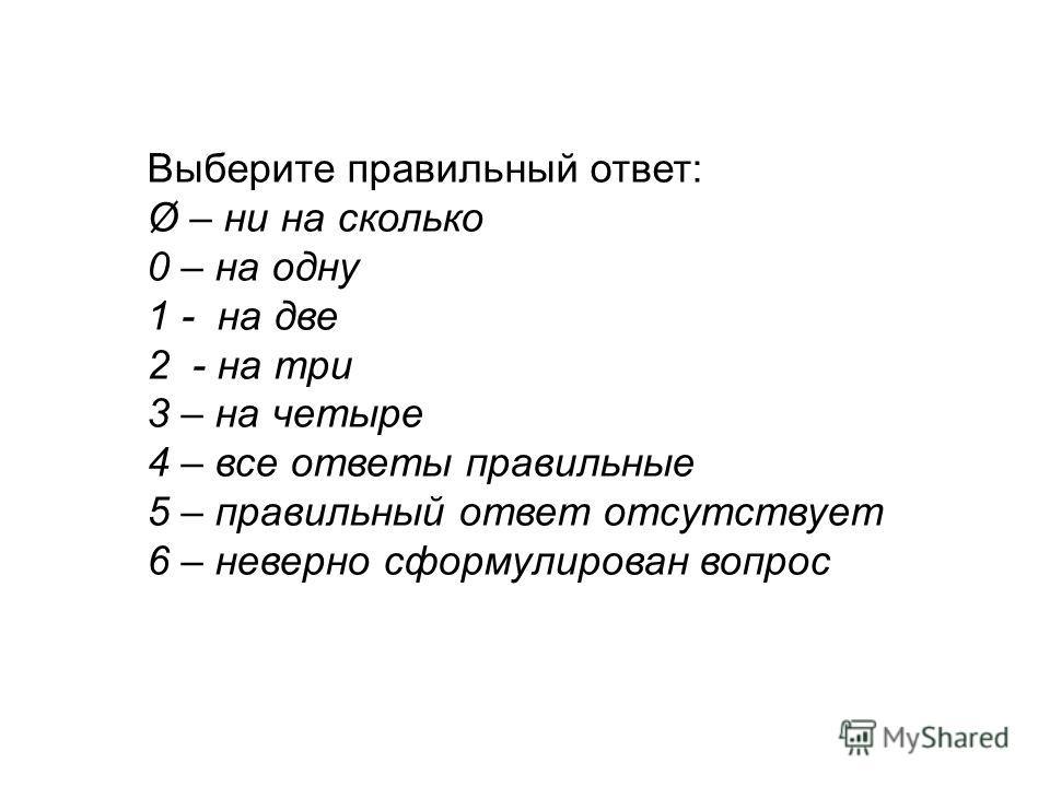 Выберите правильный ответ: Ø – ни на сколько 0 – на одну 1 - на две 2 - на три 3 – на четыре 4 – все ответы правильные 5 – правильный ответ отсутствует 6 – неверно сформулирован вопрос