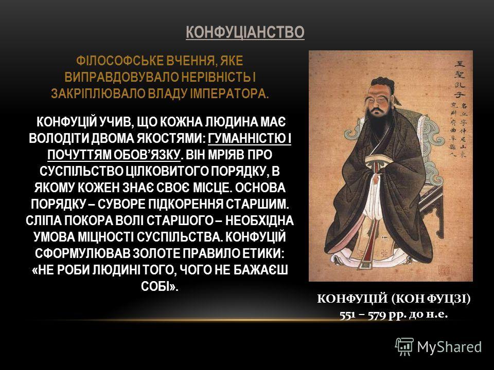 КОНФУЦІАНСТВО КОНФУЦІЙ (КОН ФУЦЗІ) 551 – 579 рр. до н.е. ФІЛОСОФСЬКЕ ВЧЕННЯ, ЯКЕ ВИПРАВДОВУВАЛО НЕРІВНІСТЬ І ЗАКРІПЛЮВАЛО ВЛАДУ ІМПЕРАТОРА. КОНФУЦІЙ УЧИВ, ЩО КОЖНА ЛЮДИНА МАЄ ВОЛОДІТИ ДВОМА ЯКОСТЯМИ: ГУМАННІСТЮ І ПОЧУТТЯМ ОБОВЯЗКУ. ВІН МРІЯВ ПРО СУСП