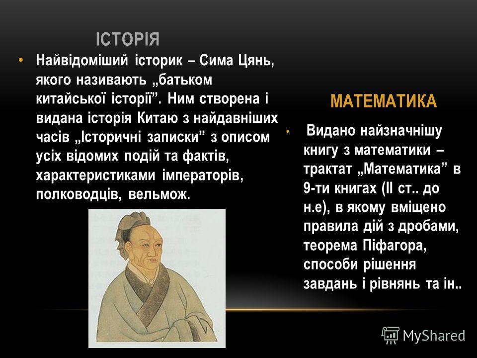 Видано найзначнішу книгу з математики – трактат Математика в 9-ти книгах (ІІ ст.. до н.е), в якому вміщено правила дій з дробами, теорема Піфагора, способи рішення завдань і рівнянь та ін.. Найвідоміший історик – Сима Цянь, якого називають батьком ки