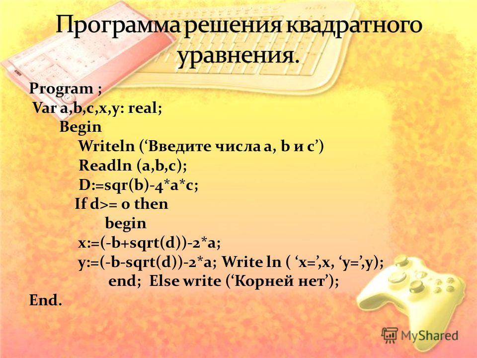 Program ; Var a,b,c,x,y: real; Begin Writeln (Введите числа a, b и с) Readln (a,b,c); D:=sqr(b)-4*a*c; If d>= 0 then begin x:=(-b+sqrt(d))-2*a; y:=(-b-sqrt(d))-2*a; Write ln ( x=,x, у=,y); end; Else write (Корней нет); End.