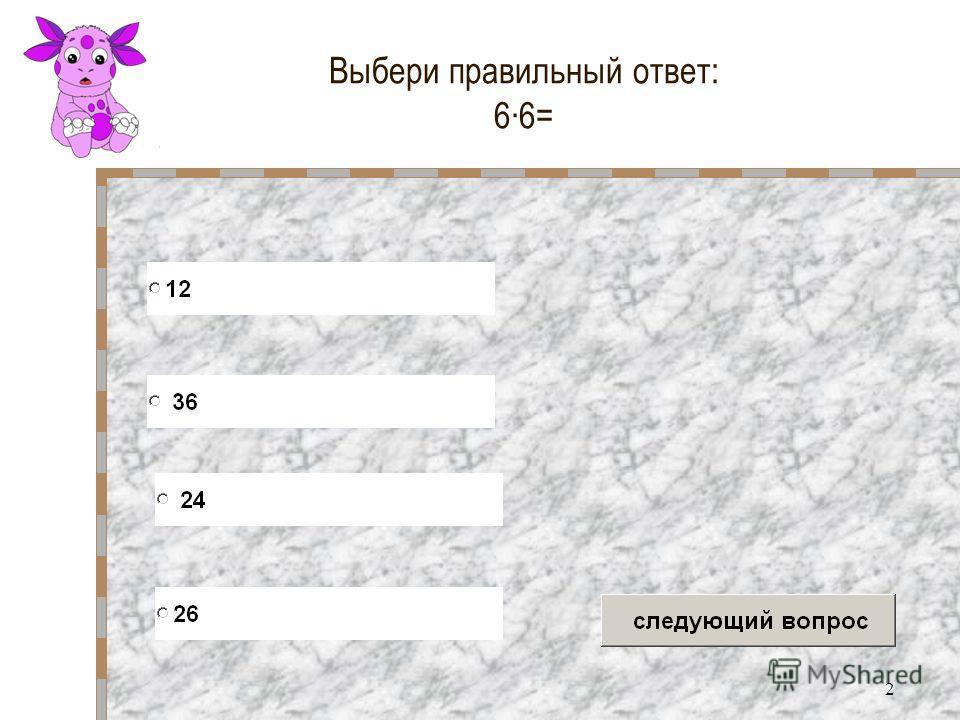 2 Выбери правильный ответ: 66=