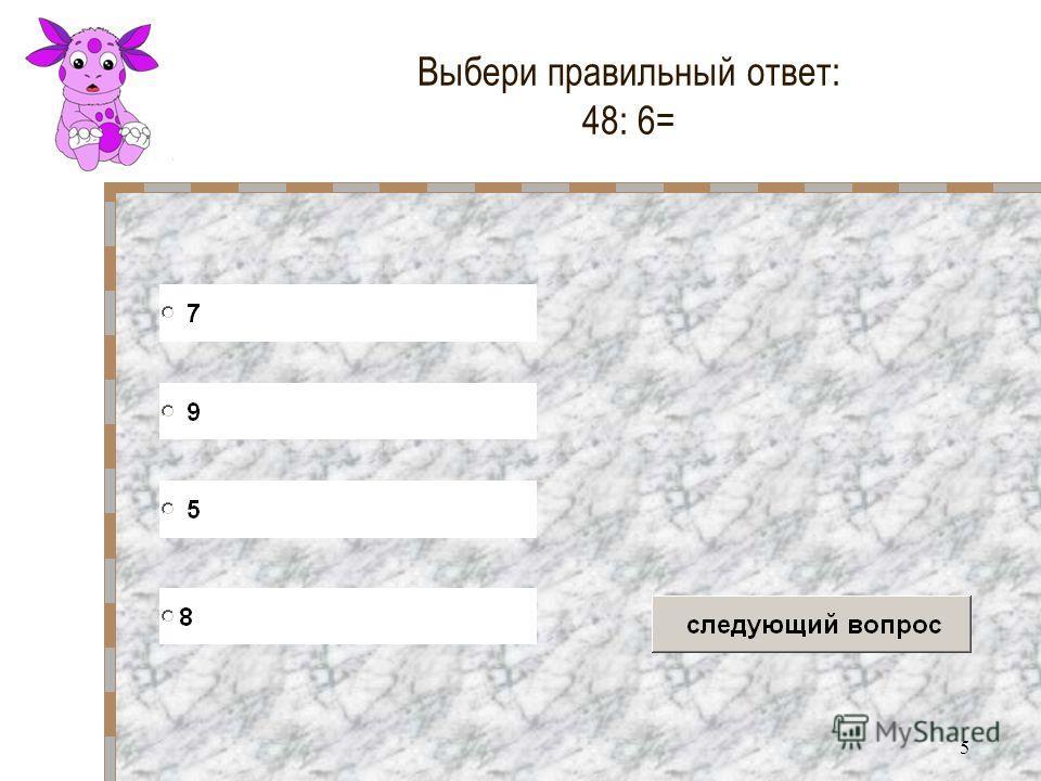 5 Выбери правильный ответ: 48: 6=