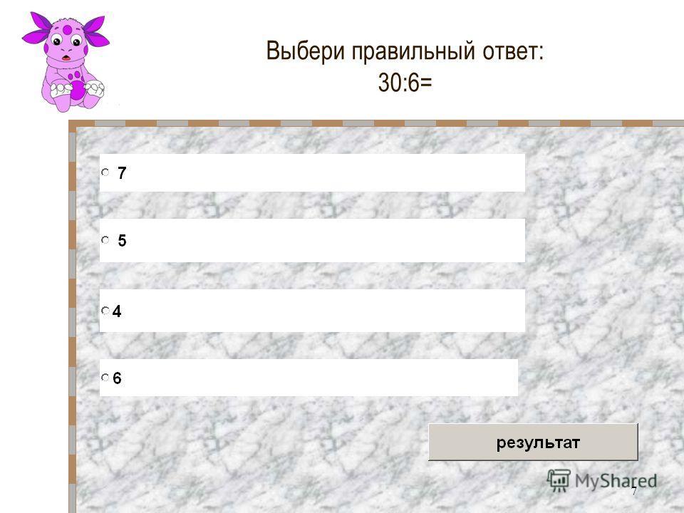 7 Выбери правильный ответ: 30:6=