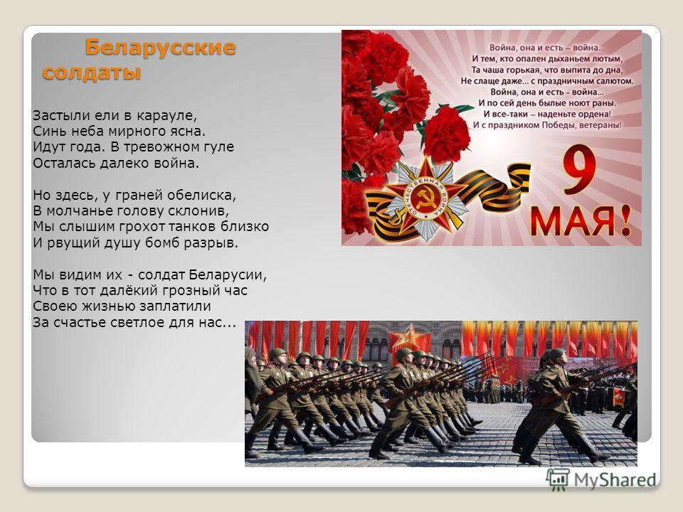 Беларусские солдаты Беларусские солдаты Застыли ели в карауле, Синь неба мирного ясна. Идут года. В тревожном гуле Осталась далеко война. Но здесь, у граней обелиска, В молчанье голову склонив, Мы слышим грохот танков близко И рвущий душу бомб разрыв