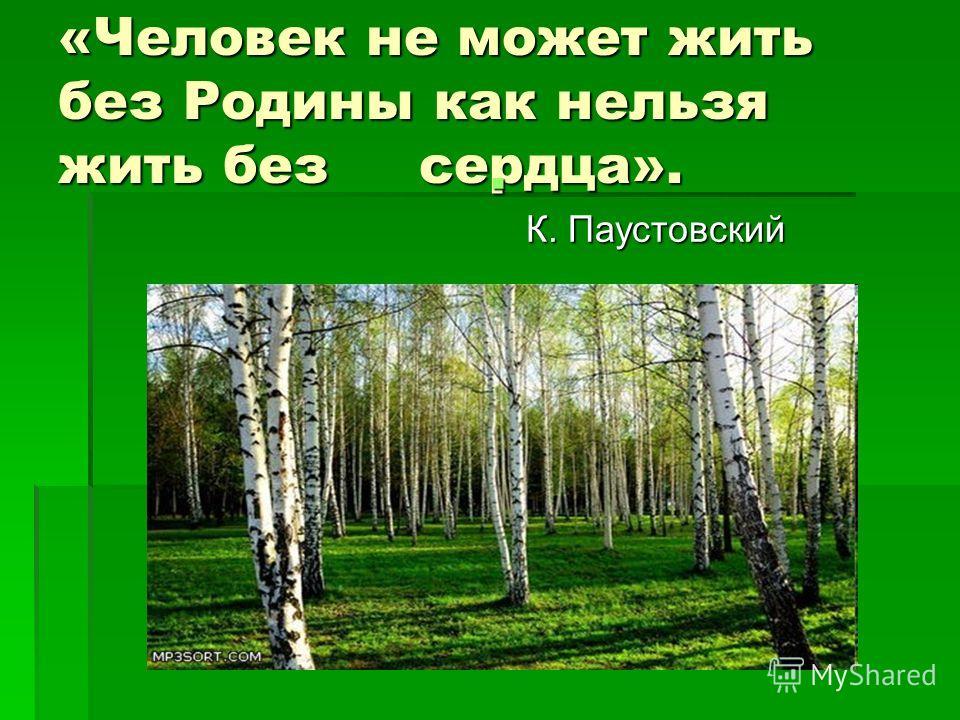 «Человек не может жить без Родины как нельзя жить без сердца». К. Паустовский К. Паустовский