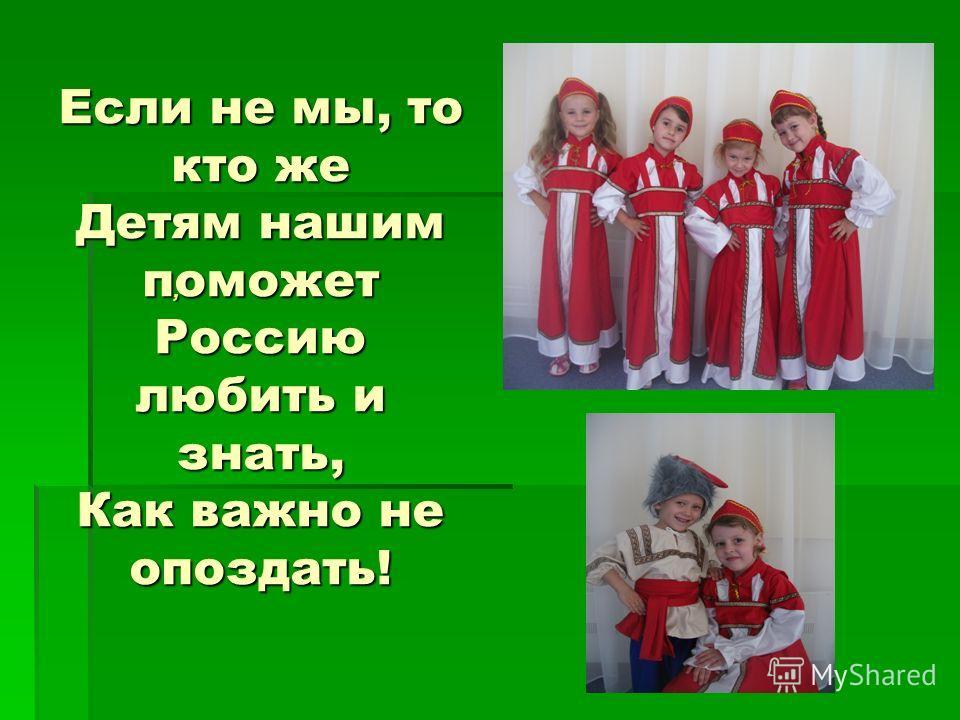 Если не мы, то кто же Детям нашим поможет Россию любить и знать, Как важно не опоздать!,