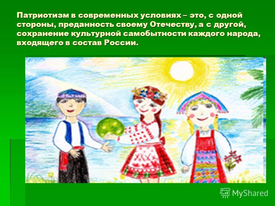 Патриотизм в современных условиях – это, с одной стороны, преданность своему Отечеству, а с другой, сохранение культурной самобытности каждого народа, входящего в состав России.