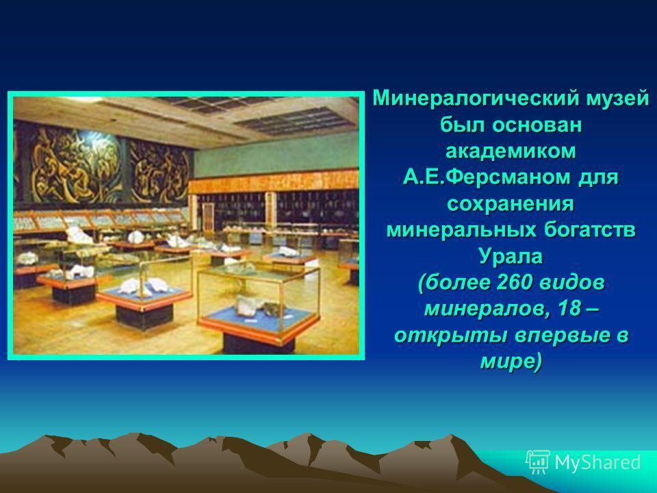 Минералогический музей был основан академиком А.Е.Ферсманом для сохранения минеральных богатств Урала (более 260 видов минералов, 18 – открыты впервые в мире)