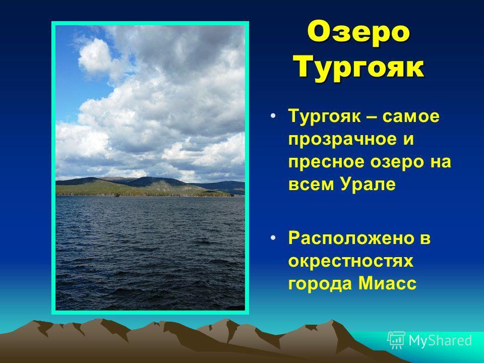 Озеро Тургояк Тургояк – самое прозрачное и пресное озеро на всем Урале Расположено в окрестностях города Миасс