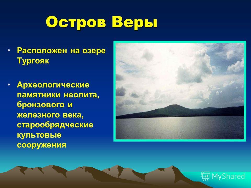 Остров Веры Расположен на озере Тургояк Археологические памятники неолита, бронзового и железного века, старообрядческие культовые сооружения
