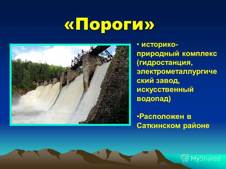 «Пороги» историко- природный комплекс (гидростанция, электрометаллургиче ский завод, искусственный водопад) Расположен в Саткинском районе