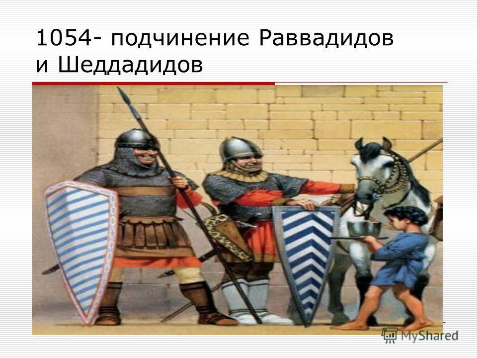 1054- подчинение Раввадидов и Шеддадидов