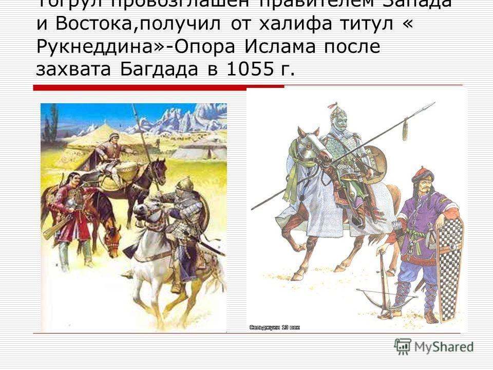Тогрул провозглашен правителем Запада и Востока,получил от халифа титул « Рукнеддина»-Опора Ислама после захвата Багдада в 1055 г.