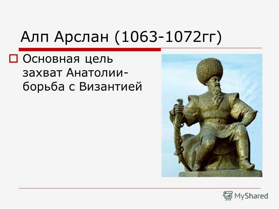 Алп Арслан (1063-1072гг) Основная цель захват Анатолии- борьба с Византией
