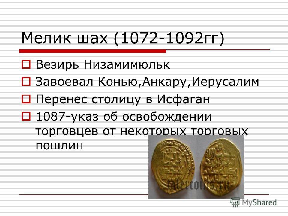 Мелик шах (1072-1092гг) Везирь Низамимюльк Завоевал Конью,Анкару,Иерусалим Перенес столицу в Исфаган 1087-указ об освобождении торговцев от некоторых торговых пошлин