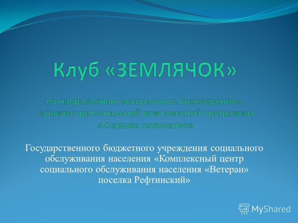 Государственного бюджетного учреждения социального обслуживания населения «Комплексный центр социального обслуживания населения «Ветеран» поселка Рефтинский»