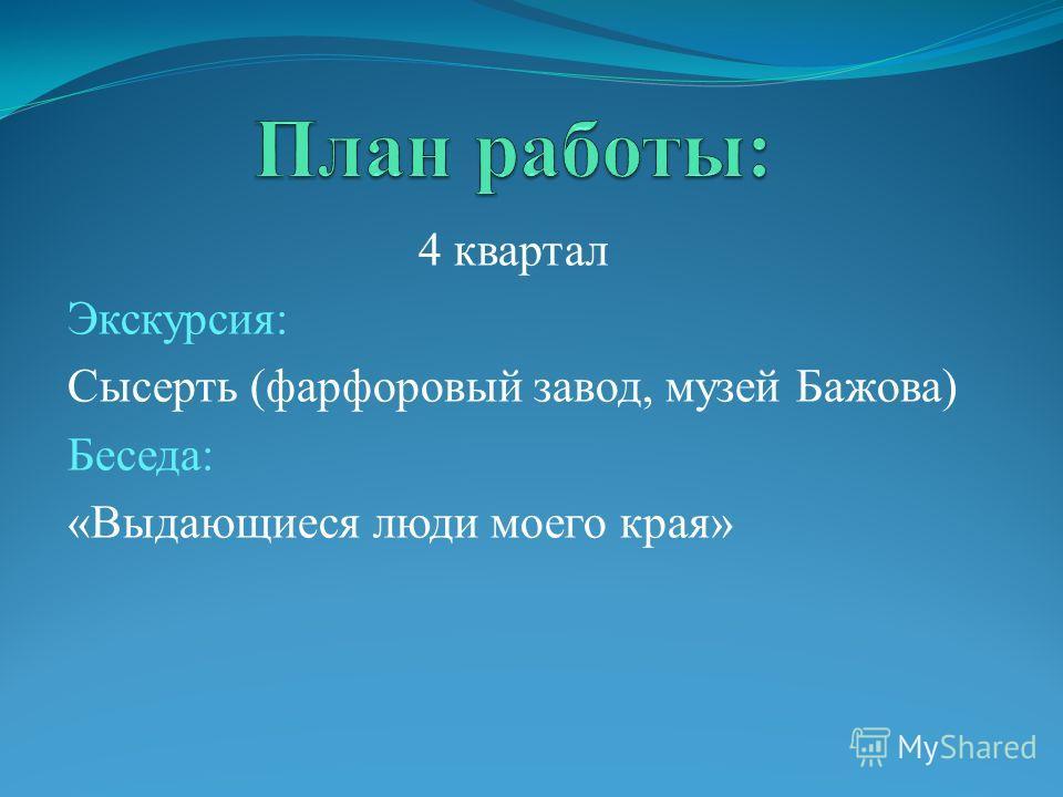 4 квартал Экскурсия: Сысерть (фарфоровый завод, музей Бажова) Беседа: «Выдающиеся люди моего края»