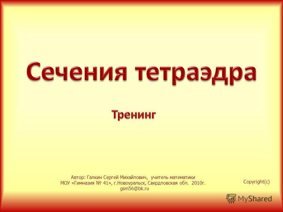 Copyright(c) Автор: Галкин Сергей Михайлович, учитель математики МОУ «Гимназия 41», г.Новоуральск, Свердловская обл. 2010г. gsm56@bk.ru