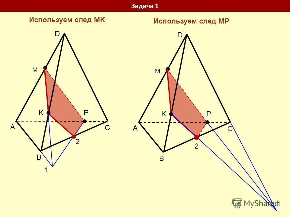 C A B D P K M 1 2 C A B D P K M 1 2 Задача 1 Используем след MP Используем след MK