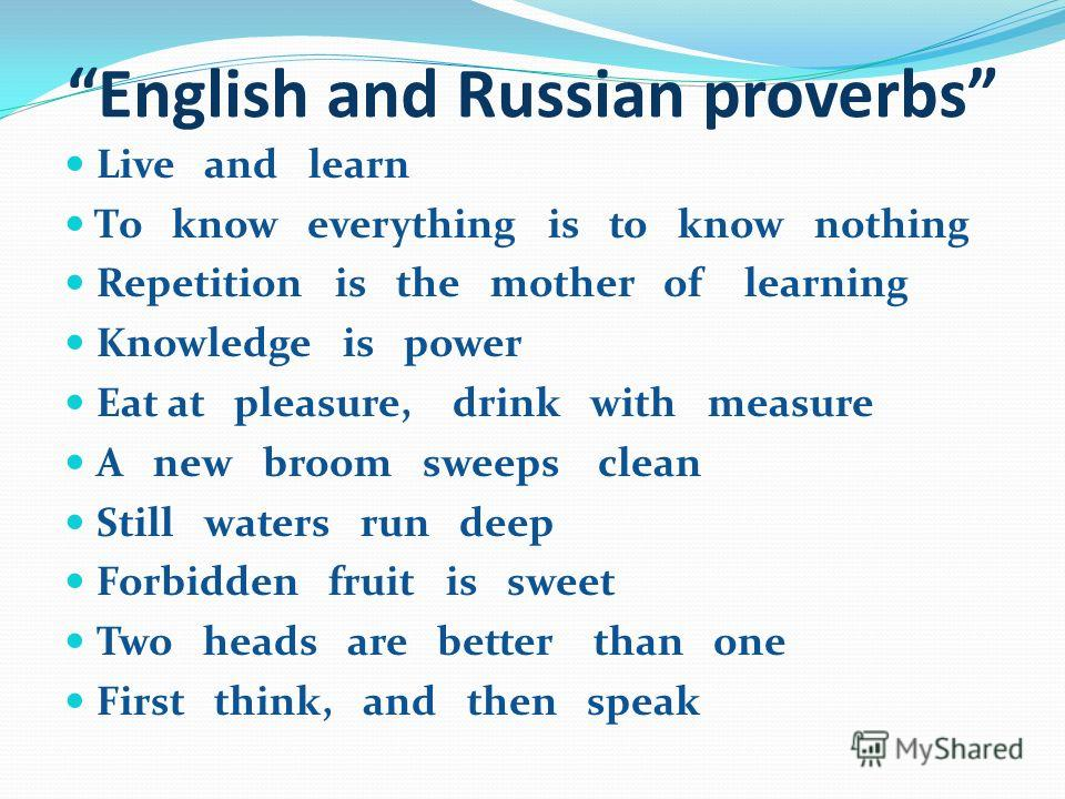 English and Russian proverbs Live and learn То know everything is to know nothing Repetition is the mother of learning Knowledge is power Eat at pleasure, drink with measure A new broom sweeps clean Still waters run deep Forbidden fruit is sweet Two