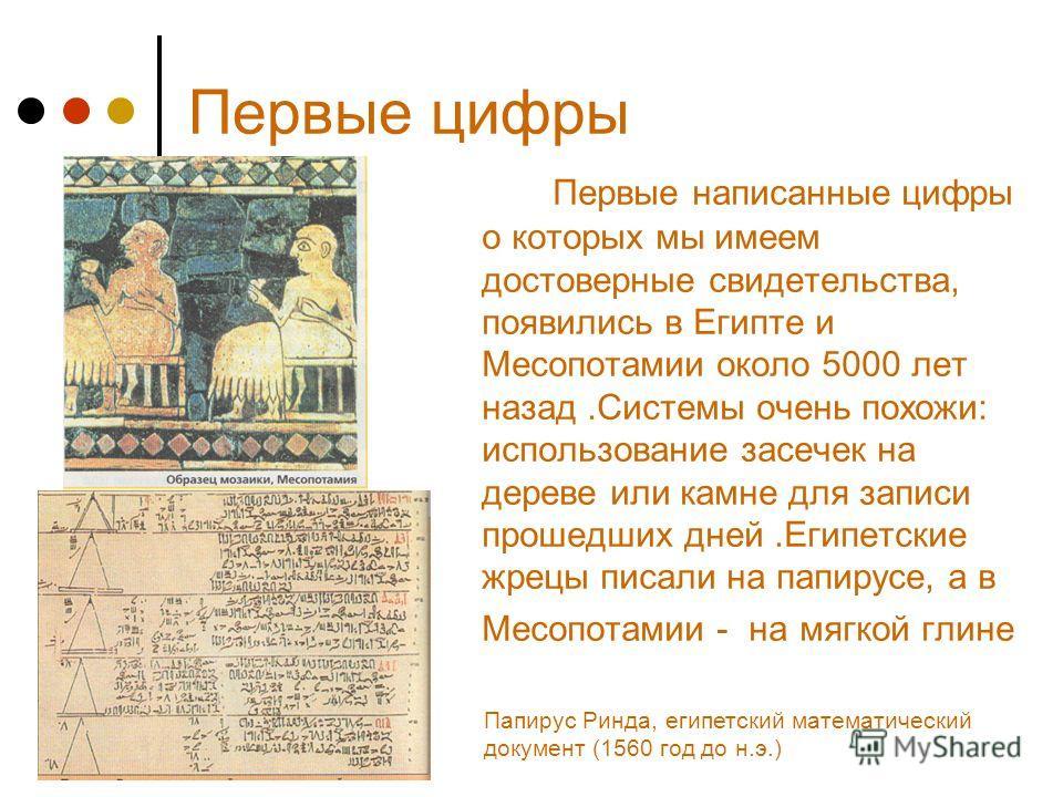 Первые цифры Первые написанные цифры о которых мы имеем достоверные свидетельства, появились в Египте и Месопотамии около 5000 лет назад.Системы очень похожи: использование засечек на дереве или камне для записи прошедших дней.Египетские жрецы писали