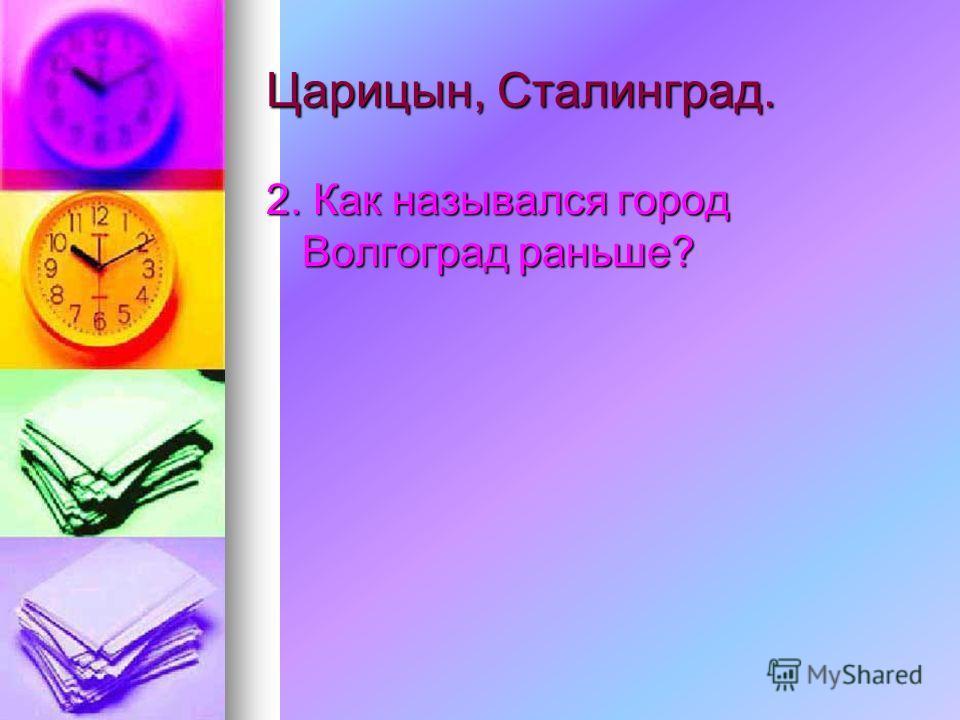 Царицын, Сталинград. 2. Как назывался город Волгоград раньше?