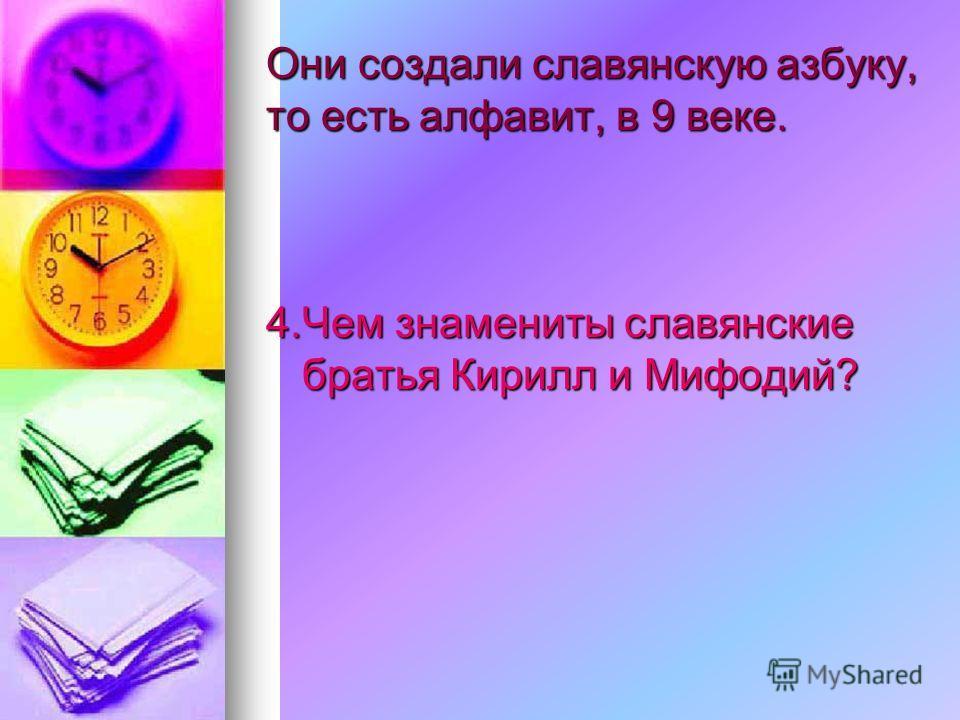Они создали славянскую азбуку, то есть алфавит, в 9 веке. 4.Чем знамениты славянские братья Кирилл и Мифодий?