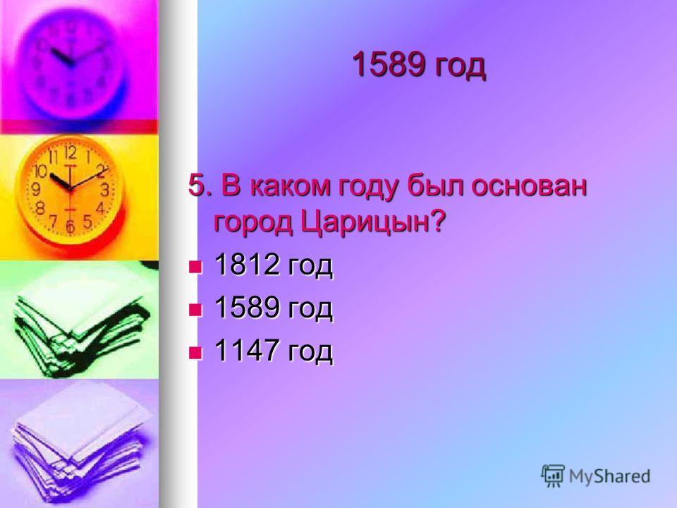 1589 год 5. В каком году был основан город Царицын? 1812 год 1812 год 1589 год 1589 год 1147 год 1147 год