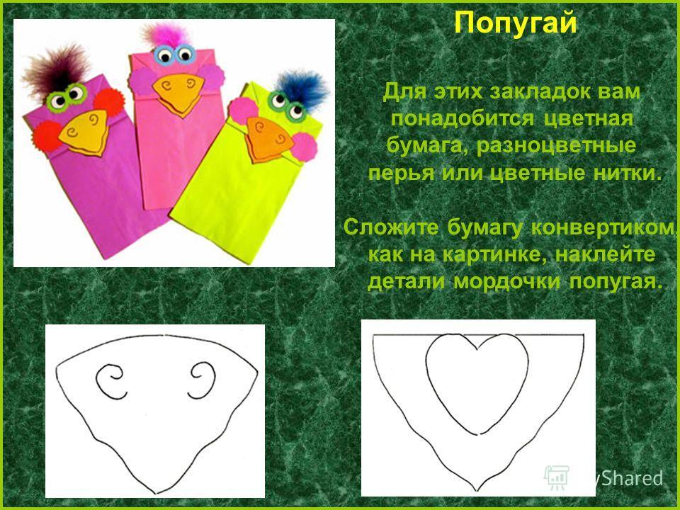 Попугай Для этих закладок вам понадобится цветная бумага, разноцветные перья или цветные нитки. Сложите бумагу конвертиком, как на картинке, наклейте детали мордочки попугая.