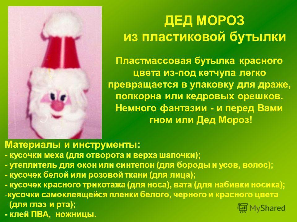 Материалы и инструменты: - кусочки меха (для отворота и верха шапочки); - утеплитель для окон или синтепон (для бороды и усов, волос); - кусочек белой или розовой ткани (для лица); - кусочек красного трикотажа (для носа), вата (для набивки носика); -