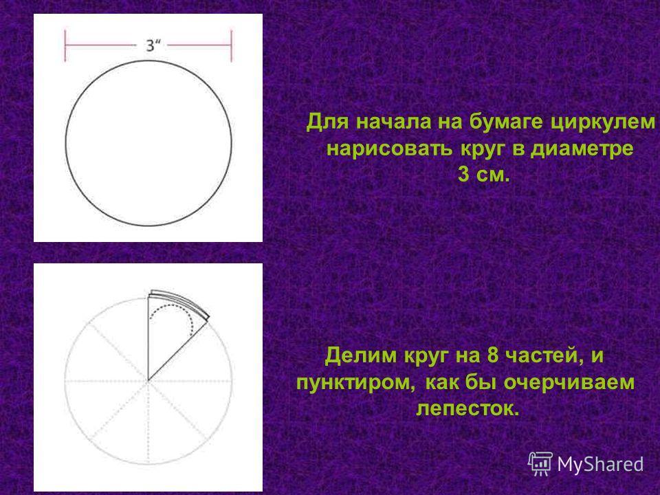 Для начала на бумаге циркулем нарисовать круг в диаметре 3 см. Делим круг на 8 частей, и пунктиром, как бы очерчиваем лепесток.