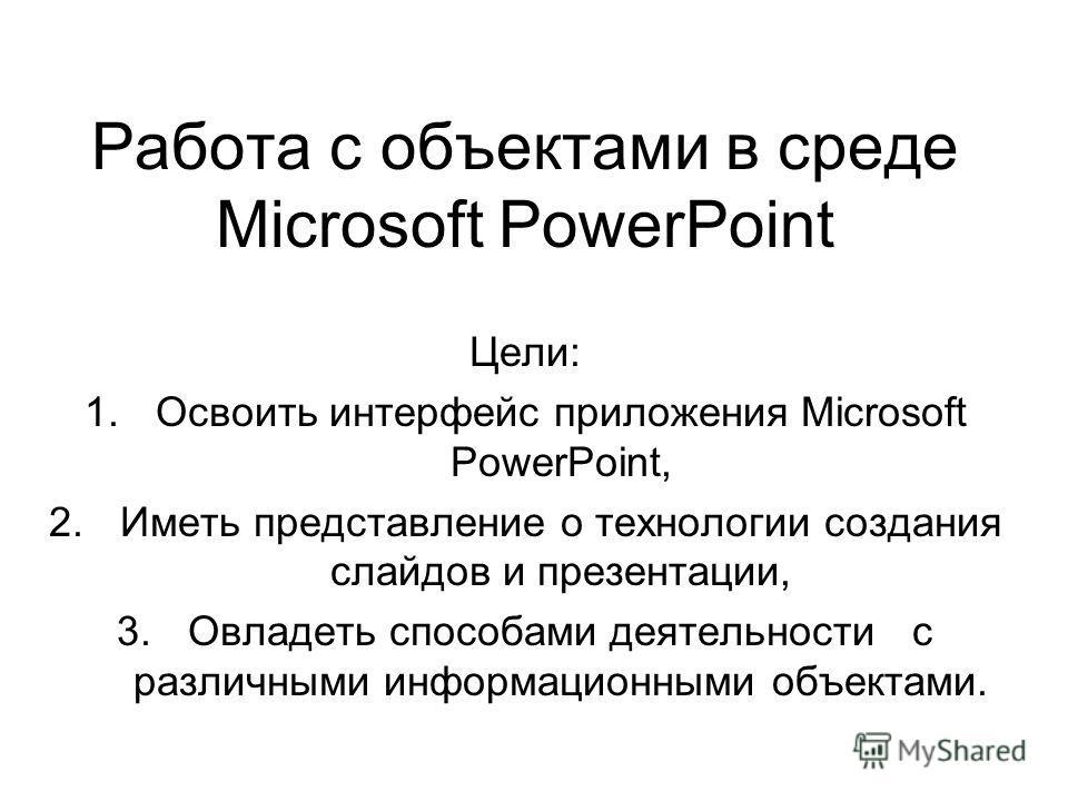 Работа с объектами в среде Microsoft PowerPoint Цели: 1.Освоить интерфейс приложения Microsoft PowerPoint, 2.Иметь представление о технологии создания слайдов и презентации, 3.Овладеть способами деятельности с различными информационными объектами.