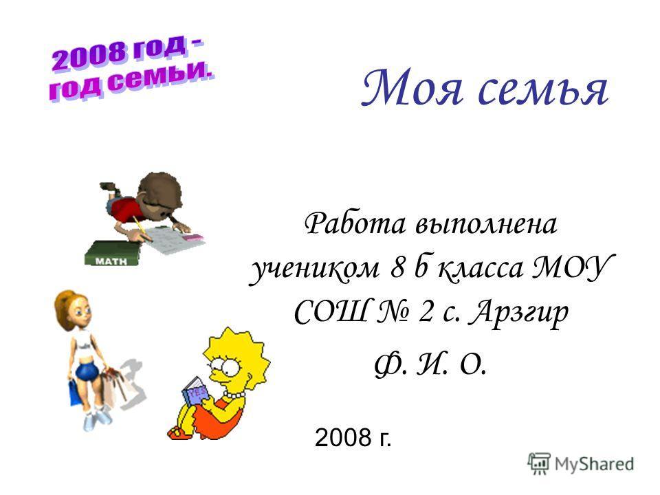 Моя семья Работа выполнена учеником 8 б класса МОУ СОШ 2 с. Арзгир Ф. И. О. 2008 г.