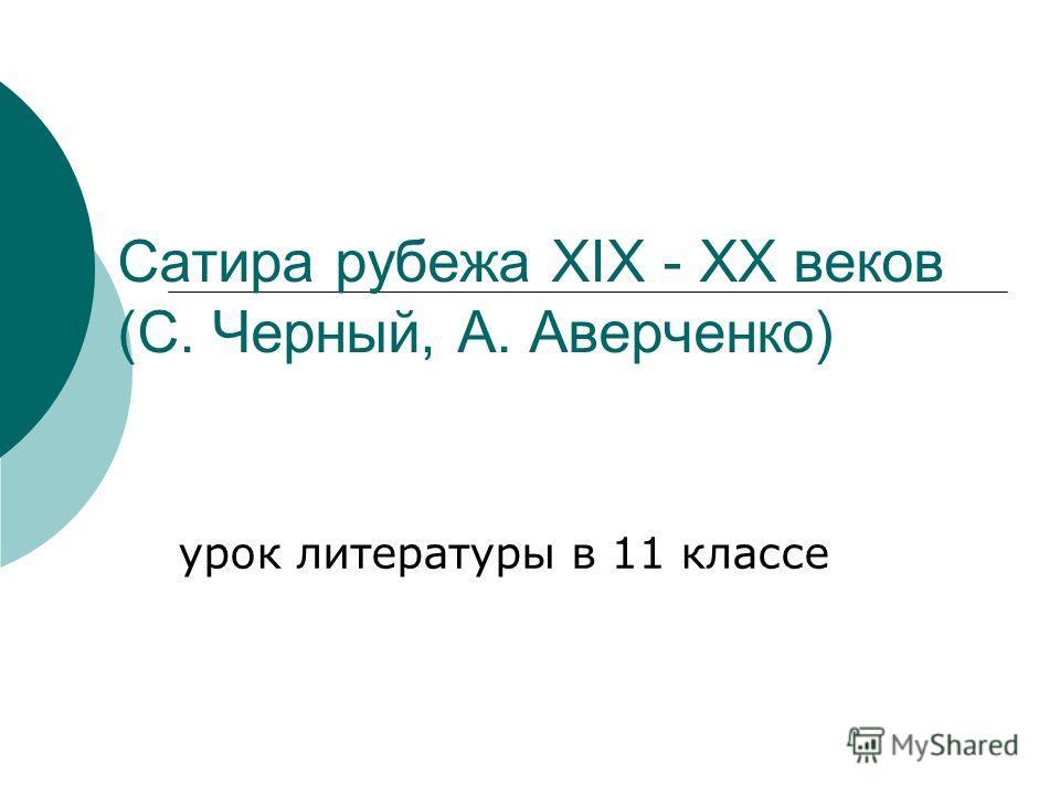 Сатира рубежа XIX - XX веков (С. Черный, А. Аверченко) урок литературы в 11 классе
