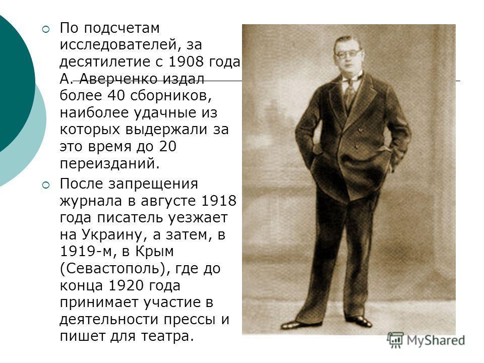 По подсчетам исследователей, за десятилетие с 1908 года А. Аверченко издал более 40 сборников, наиболее удачные из которых выдержали за это время до 20 переизданий. После запрещения журнала в августе 1918 года писатель уезжает на Украину, а затем, в