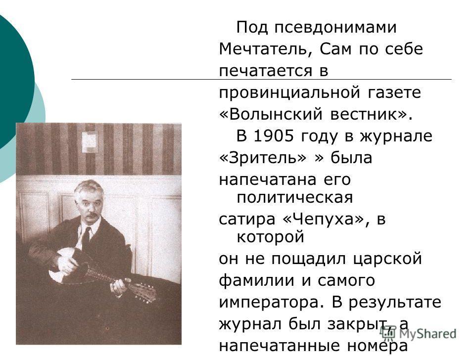 Под псевдонимами Мечтатель, Сам по себе печатается в провинциальной газете «Волынский вестник». В 1905 году в журнале «Зритель» » была напечатана его политическая сатира «Чепуха», в которой он не пощадил царской фамилии и самого императора. В результ