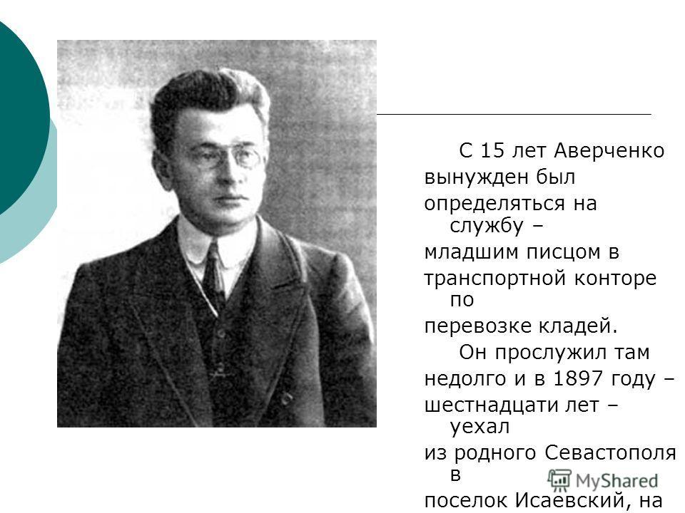 С 15 лет Аверченко вынужден был определяться на службу – младшим писцом в транспортной конторе по перевозке кладей. Он прослужил там недолго и в 1897 году – шестнадцати лет – уехал из родного Севастополя в поселок Исаевский, на каменноугольные рудник