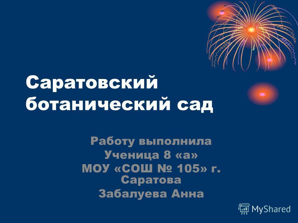 Саратовский ботанический сад Работу выполнила Ученица 8 «а» МОУ «СОШ 105» г. Саратова Забалуева Анна